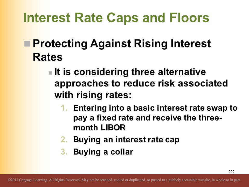 Interest Rate Caps and Floors Protecting Against Rising Interest Rates It is considering three alternative approaches to reduce risk associated with r