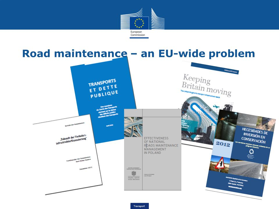 Transport Road maintenance – an EU-wide problem Between 1995 and 2009 (EU15): +40% motorways (EC) +20% investment in inland transport infrastructure (ITF) GERMANY: road maintenance funding gap of €2.5 billion/year (Daehre Kommission, 2012) FRANCE: cumulated transport infrastructure deficit projected to grow by €130 billion in 20 years (Cercle des transports, 2012) UNITED KINGDOM: € 5 billion/year projected road deficit (McKinsey, 2011) POLAND: expenditure on maintenance of national roads covers 62% of the needs (Ernst&Young, 2012)