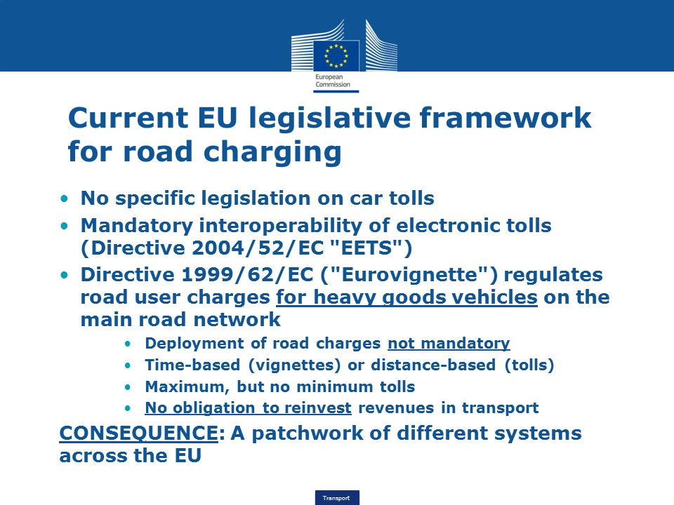 Transport Current EU legislative framework for road charging No specific legislation on car tolls Mandatory interoperability of electronic tolls (Directive 2004/52/EC EETS ) Directive 1999/62/EC ( Eurovignette ) regulates road user charges for heavy goods vehicles on the main road network Deployment of road charges not mandatory Time-based (vignettes) or distance-based (tolls) Maximum, but no minimum tolls No obligation to reinvest revenues in transport CONSEQUENCE: A patchwork of different systems across the EU