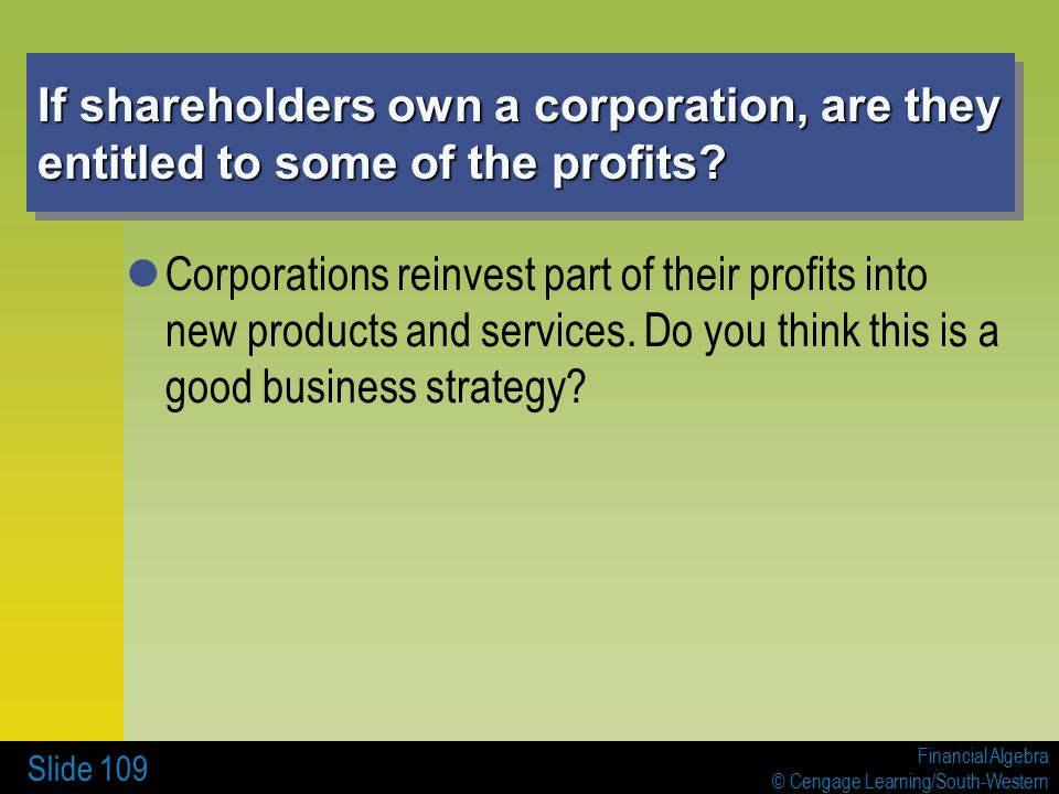 Financial Algebra © Cengage Learning/South-Western Slide 109 If shareholders own a corporation, are they entitled to some of the profits.