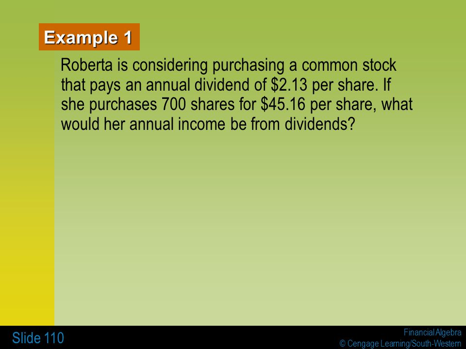 Financial Algebra © Cengage Learning/South-Western Slide 110 Example 1 Roberta is considering purchasing a common stock that pays an annual dividend of $2.13 per share.
