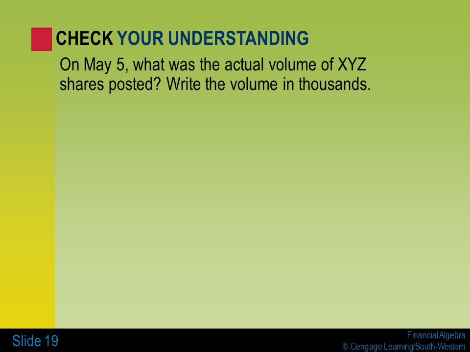Financial Algebra © Cengage Learning/South-Western Slide 19 On May 5, what was the actual volume of XYZ shares posted.
