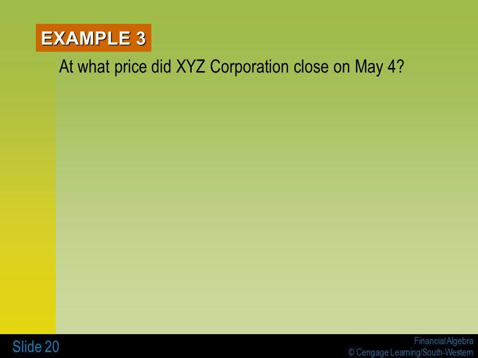 Financial Algebra © Cengage Learning/South-Western Slide 20 EXAMPLE 3 At what price did XYZ Corporation close on May 4?