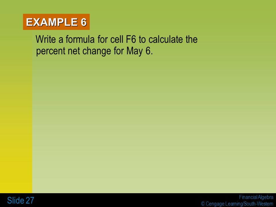 Financial Algebra © Cengage Learning/South-Western Slide 27 Write a formula for cell F6 to calculate the percent net change for May 6.