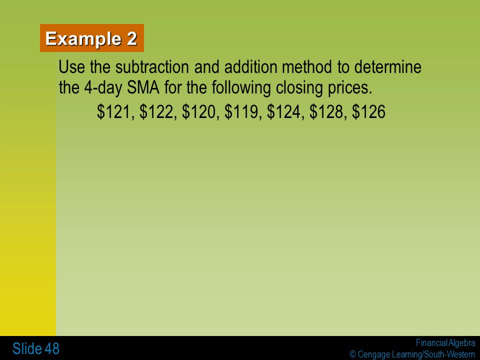 Financial Algebra © Cengage Learning/South-Western Slide 48 Example 2 Use the subtraction and addition method to determine the 4-day SMA for the following closing prices.