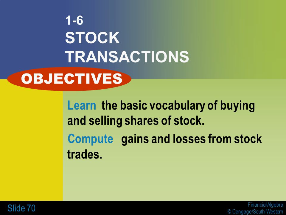 Financial Algebra © Cengage/South-Western Slide 70 1-6 STOCK TRANSACTIONS Learn the basic vocabulary of buying and selling shares of stock.