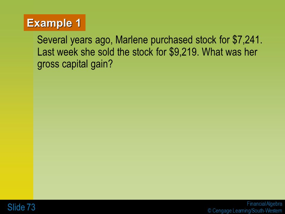Financial Algebra © Cengage Learning/South-Western Slide 73 Example 1 Several years ago, Marlene purchased stock for $7,241.