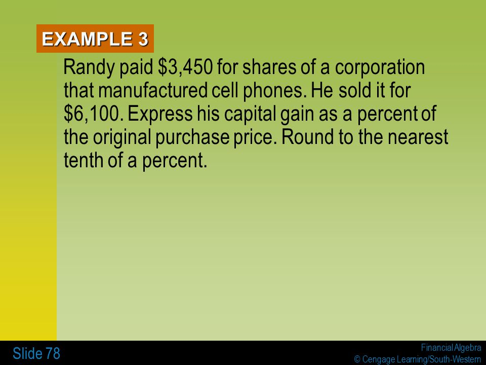 Financial Algebra © Cengage Learning/South-Western Slide 78 EXAMPLE 3 Randy paid $3,450 for shares of a corporation that manufactured cell phones.