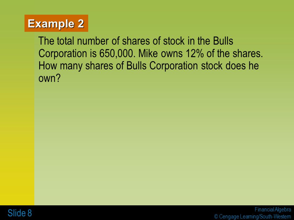 Financial Algebra © Cengage Learning/South-Western Slide 8 Example 2 The total number of shares of stock in the Bulls Corporation is 650,000.