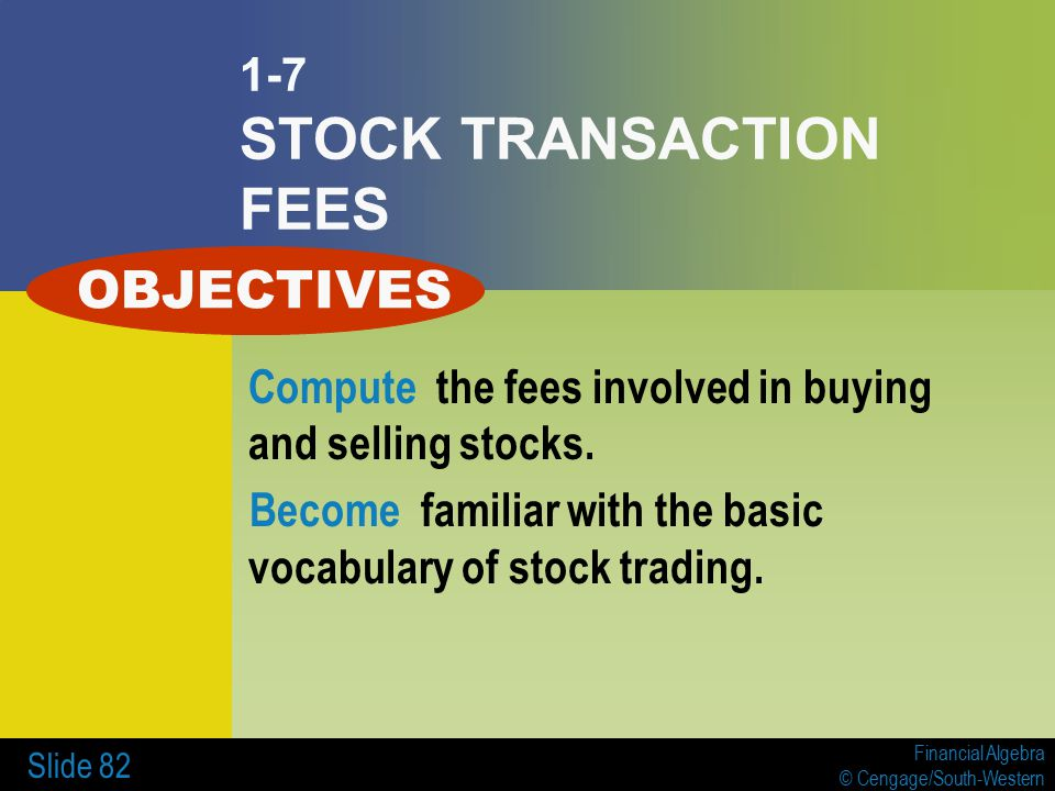 Financial Algebra © Cengage/South-Western Slide 82 1-7 STOCK TRANSACTION FEES Compute the fees involved in buying and selling stocks.