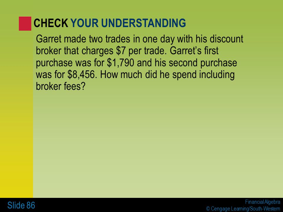 Financial Algebra © Cengage Learning/South-Western Slide 86 Garret made two trades in one day with his discount broker that charges $7 per trade.