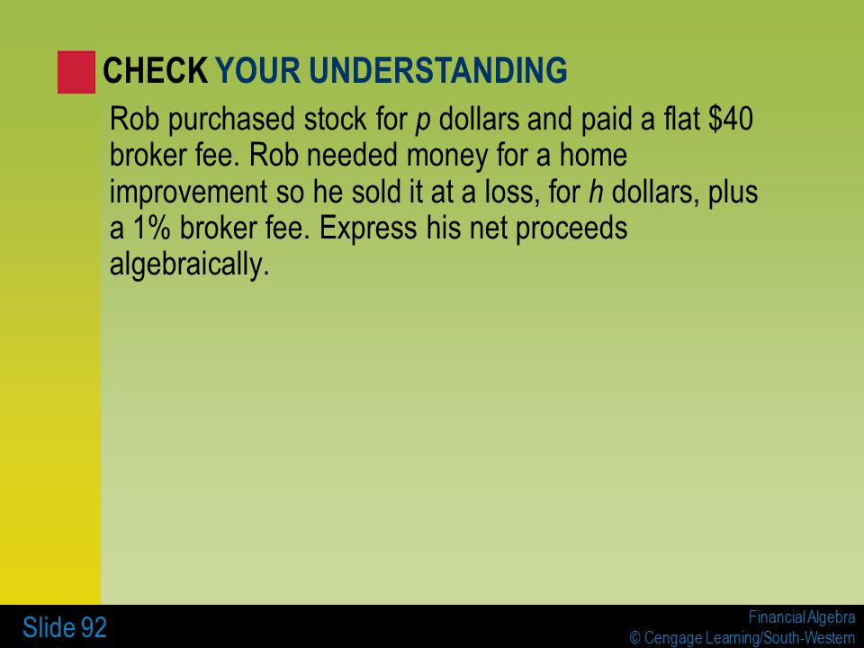 Financial Algebra © Cengage Learning/South-Western Slide 92 Rob purchased stock for p dollars and paid a flat $40 broker fee.