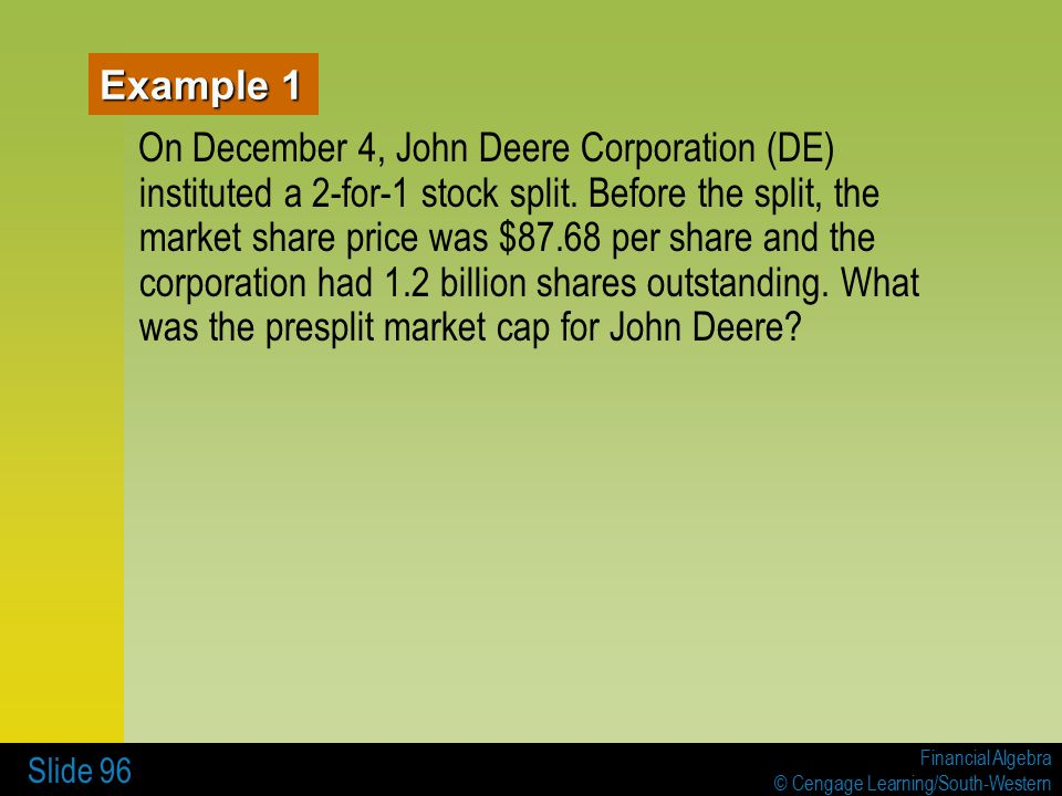 Financial Algebra © Cengage Learning/South-Western Slide 96 Example 1 On December 4, John Deere Corporation (DE) instituted a 2-for-1 stock split.