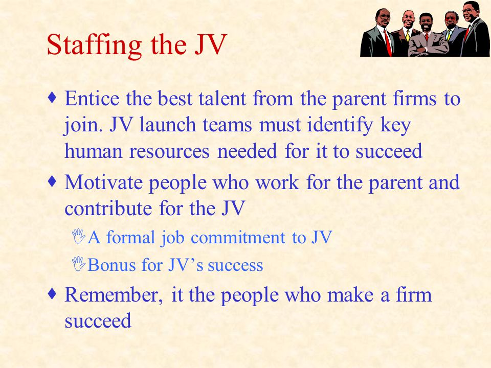Staffing the JV  Entice the best talent from the parent firms to join.