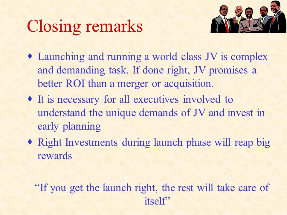 Closing remarks  Launching and running a world class JV is complex and demanding task.
