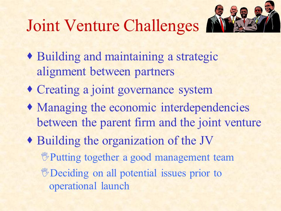 Joint Venture Challenges  Building and maintaining a strategic alignment between partners  Creating a joint governance system  Managing the economic interdependencies between the parent firm and the joint venture  Building the organization of the JV IPutting together a good management team IDeciding on all potential issues prior to operational launch