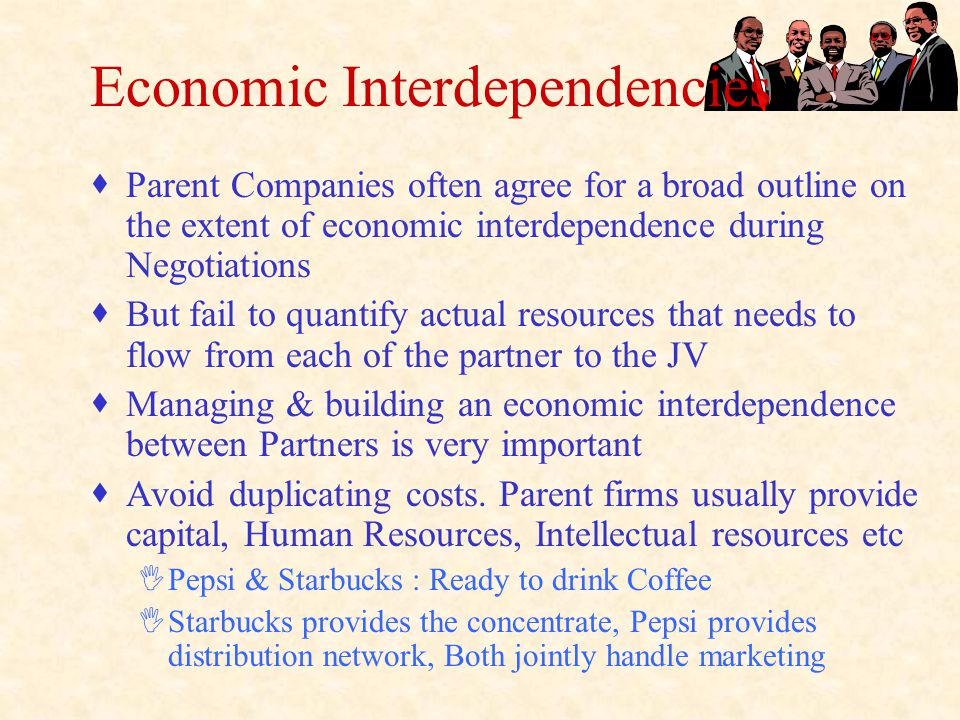 Economic Interdependencies  Parent Companies often agree for a broad outline on the extent of economic interdependence during Negotiations  But fail to quantify actual resources that needs to flow from each of the partner to the JV  Managing & building an economic interdependence between Partners is very important  Avoid duplicating costs.