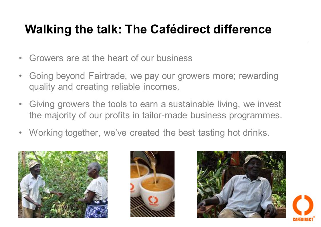 Walking the talk: The Cafédirect difference Growers are at the heart of our business Going beyond Fairtrade, we pay our growers more; rewarding qualit