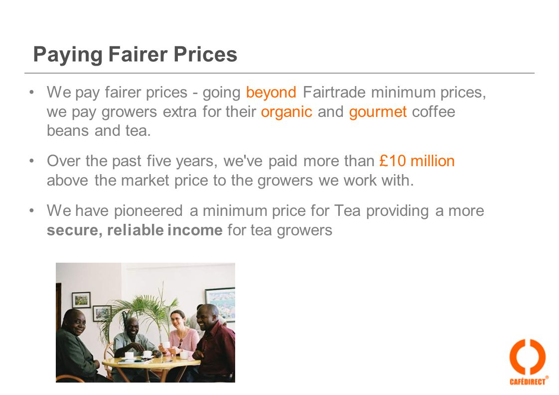 Paying Fairer Prices We pay fairer prices - going beyond Fairtrade minimum prices, we pay growers extra for their organic and gourmet coffee beans and