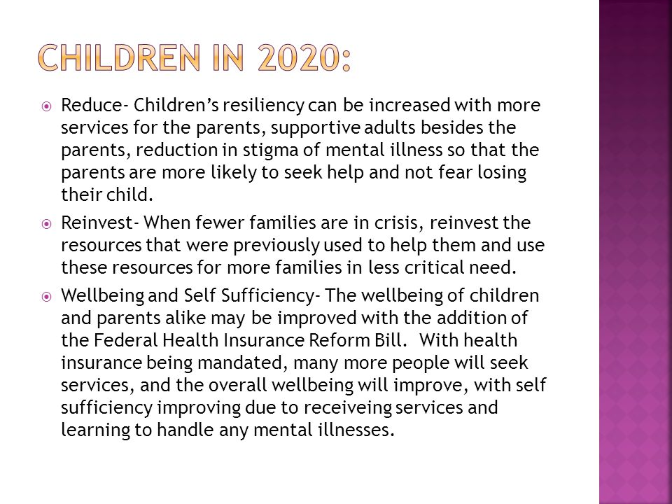  Reduce- Children's resiliency can be increased with more services for the parents, supportive adults besides the parents, reduction in stigma of mental illness so that the parents are more likely to seek help and not fear losing their child.