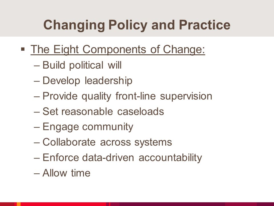 Changing Policy and Practice  The Eight Components of Change: –Build political will –Develop leadership –Provide quality front-line supervision –Set reasonable caseloads –Engage community –Collaborate across systems –Enforce data-driven accountability –Allow time