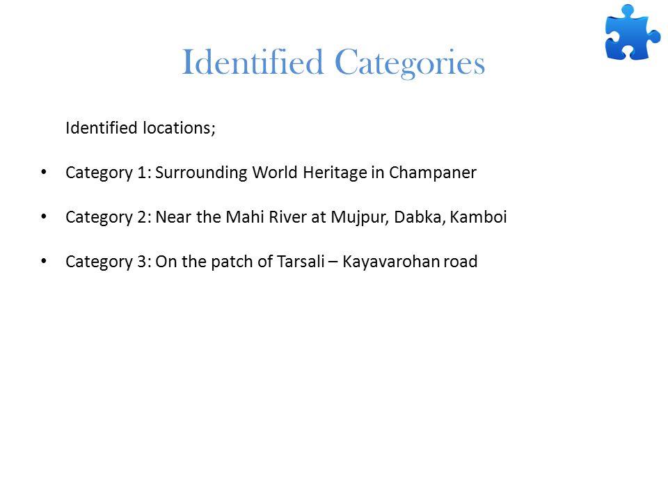 Identified Categories Identified locations; Category 1: Surrounding World Heritage in Champaner Category 2: Near the Mahi River at Mujpur, Dabka, Kamboi Category 3: On the patch of Tarsali – Kayavarohan road