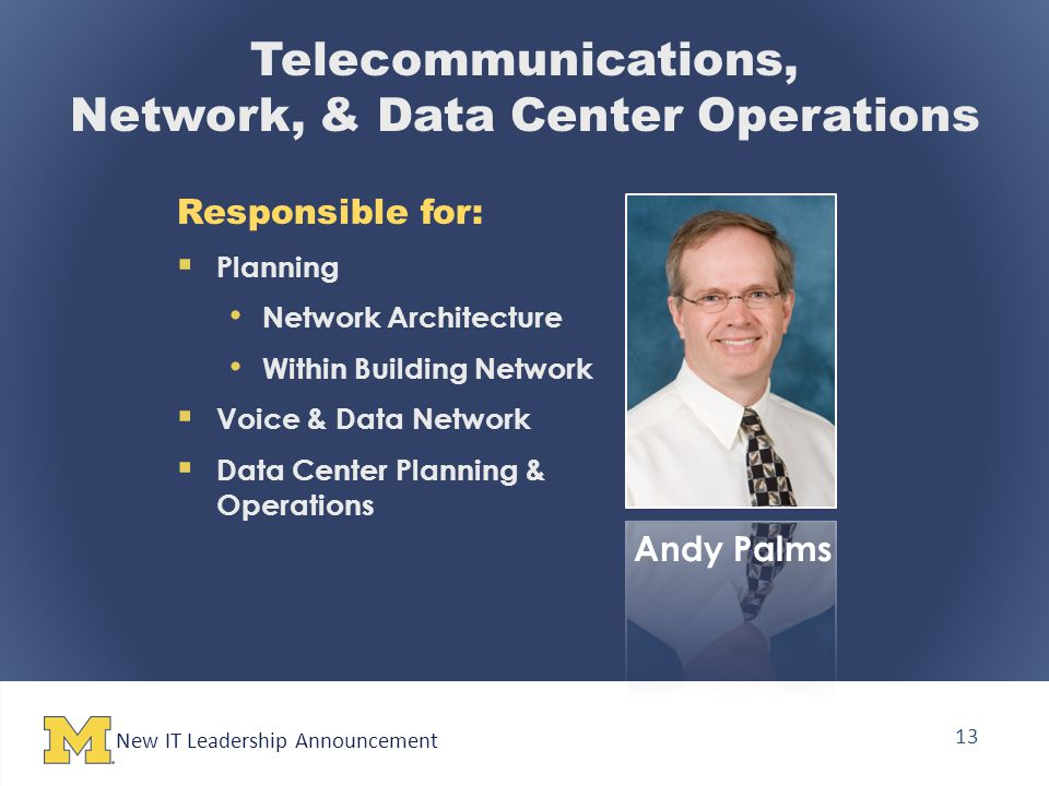 New IT Leadership Announcement 13 Telecommunications, Network, & Data Center Operations Responsible for:  Planning Network Architecture Within Building Network  Voice & Data Network  Data Center Planning & Operations Andy Palms