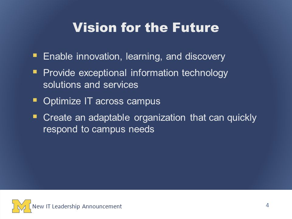 New IT Leadership Announcement 4 Vision for the Future  Enable innovation, learning, and discovery  Provide exceptional information technology solutions and services  Optimize IT across campus  Create an adaptable organization that can quickly respond to campus needs