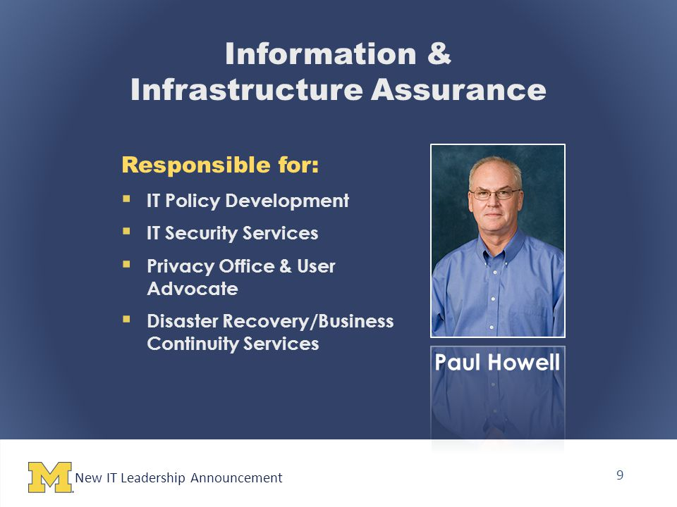 New IT Leadership Announcement 9 Information & Infrastructure Assurance Responsible for:  IT Policy Development  IT Security Services  Privacy Office & User Advocate  Disaster Recovery/Business Continuity Services Paul Howell