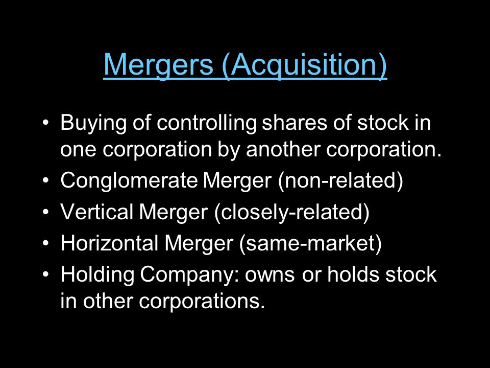 Mergers (Acquisition) Buying of controlling shares of stock in one corporation by another corporation.