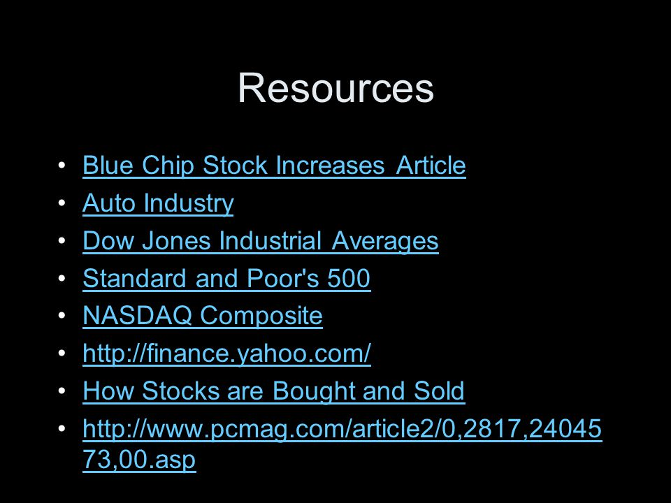 Resources Blue Chip Stock Increases Article Auto Industry Dow Jones Industrial Averages Standard and Poor s 500 NASDAQ Composite http://finance.yahoo.com/ How Stocks are Bought and Sold http://www.pcmag.com/article2/0,2817,24045 73,00.asphttp://www.pcmag.com/article2/0,2817,24045 73,00.asp
