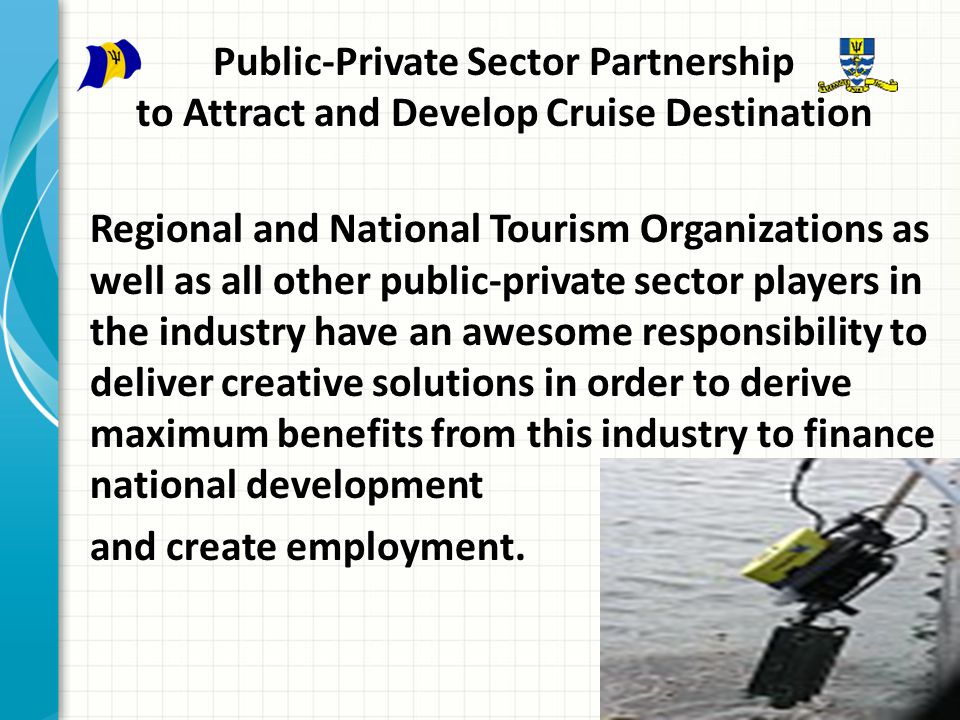 Public-Private Sector Partnership to Attract and Develop Cruise Destination Regional and National Tourism Organizations as well as all other public-private sector players in the industry have an awesome responsibility to deliver creative solutions in order to derive maximum benefits from this industry to finance national development and create employment.