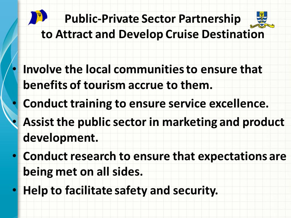 Public-Private Sector Partnership to Attract and Develop Cruise Destination Involve the local communities to ensure that benefits of tourism accrue to them.