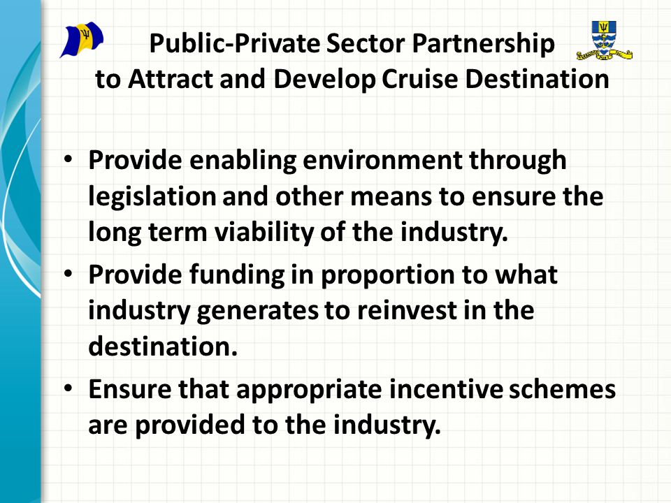 Public-Private Sector Partnership to Attract and Develop Cruise Destination Provide enabling environment through legislation and other means to ensure the long term viability of the industry.