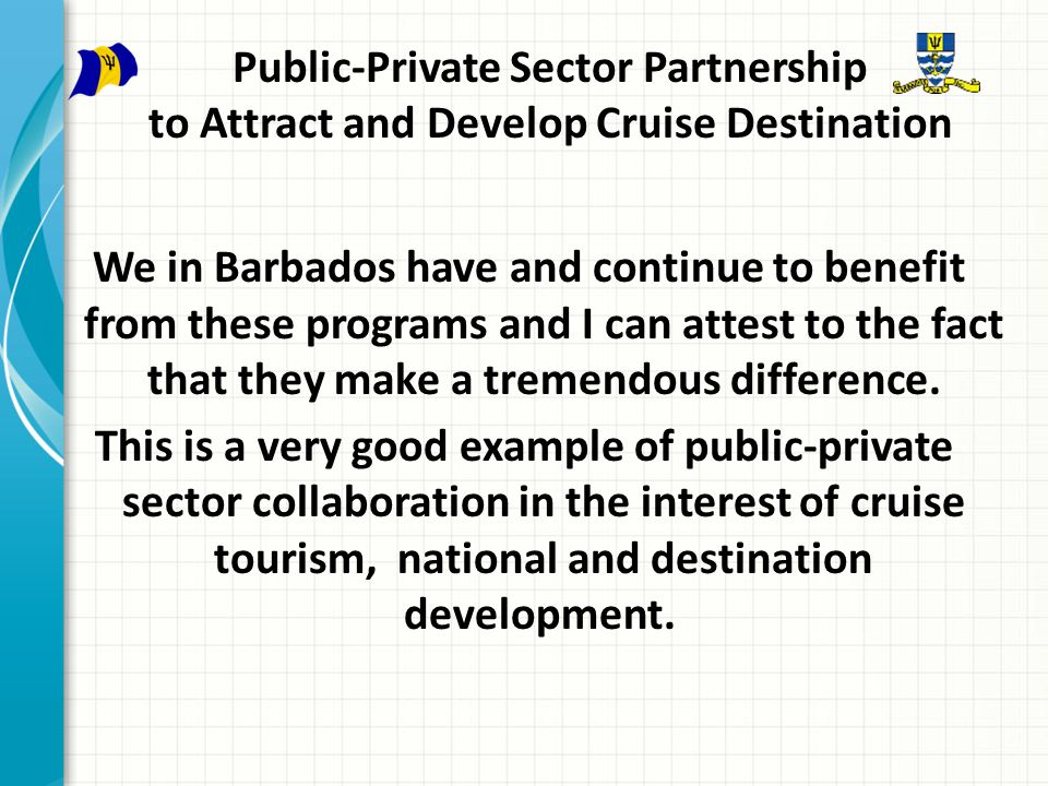 Public-Private Sector Partnership to Attract and Develop Cruise Destination We in Barbados have and continue to benefit from these programs and I can attest to the fact that they make a tremendous difference.