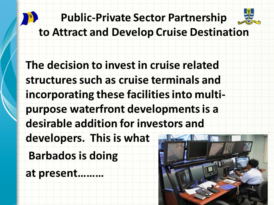 Public-Private Sector Partnership to Attract and Develop Cruise Destination The decision to invest in cruise related structures such as cruise terminals and incorporating these facilities into multi- purpose waterfront developments is a desirable addition for investors and developers.