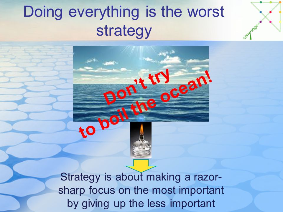 Doing everything is the worst strategy Strategy is about making a razor- sharp focus on the most important by giving up the less important Don't try to boil the ocean!