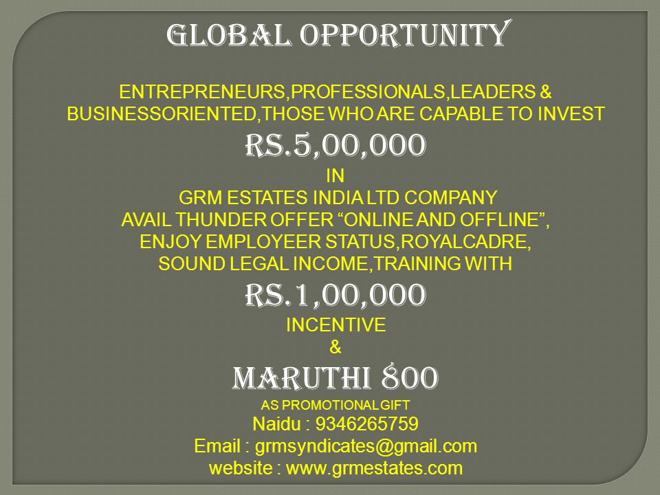 GLOBAL OPPORTUNITY ENTREPRENEURS,PROFESSIONALS,LEADERS & BUSINESSORIENTED,THOSE WHO ARE CAPABLE TO INVEST Rs.5,00,000 IN GRM ESTATES INDIA LTD COMPANY