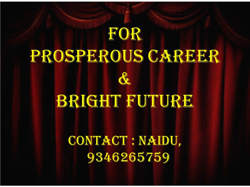 FOR PROSPEROUS CAREER & BRIGHT FUTURE CONTACT : NAIDU, 9346265759
