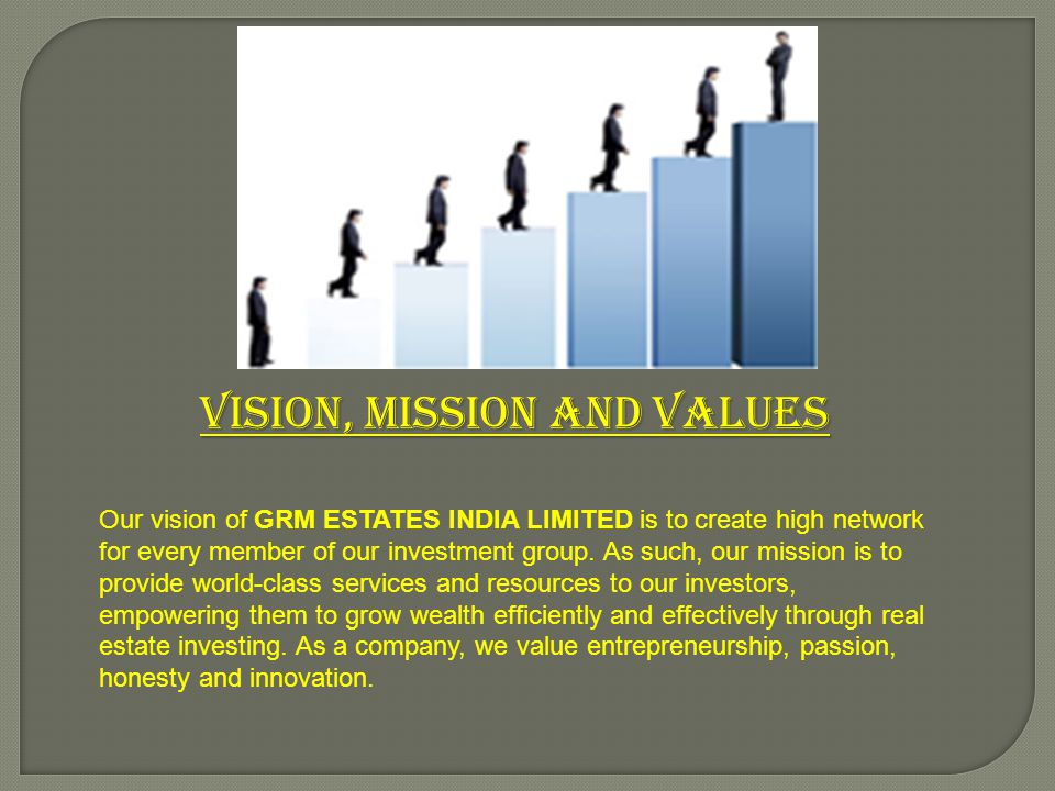 Vision, Mission and Values Our vision of GRM ESTATES INDIA LIMITED is to create high network for every member of our investment group. As such, our mi