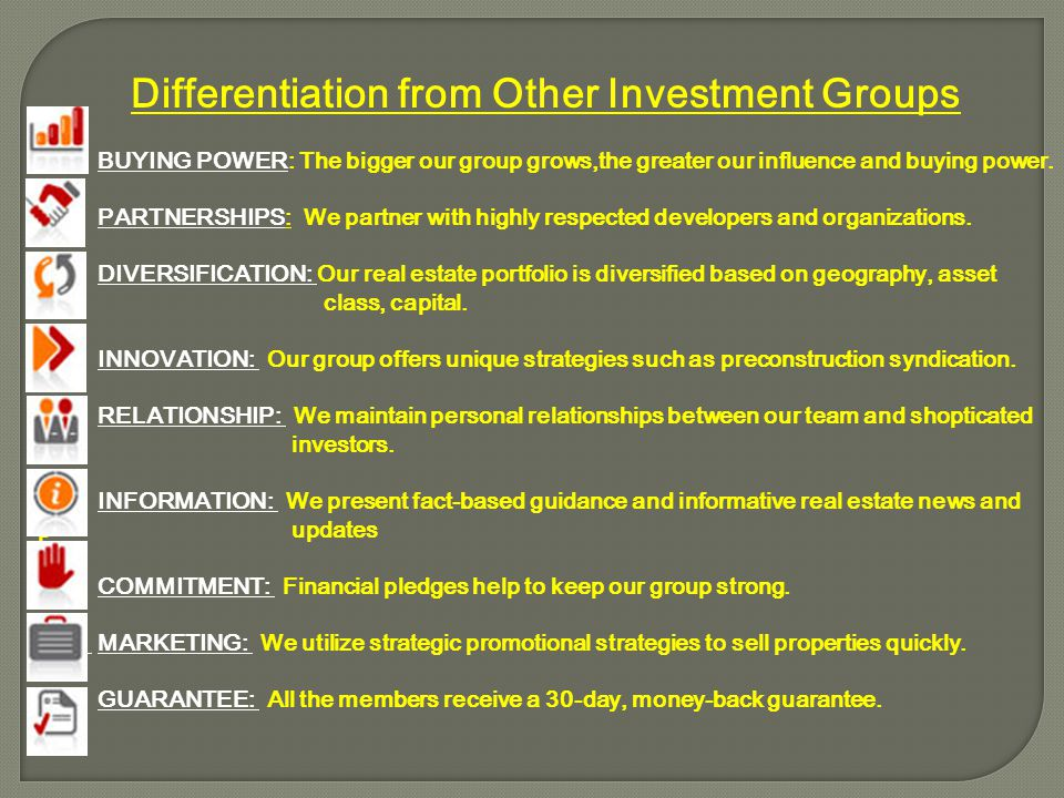 Differentiation from Other Investment Groups BUYING POWER: The bigger our group grows,the greater our influence and buying power. PARTNERSHIPS: We par