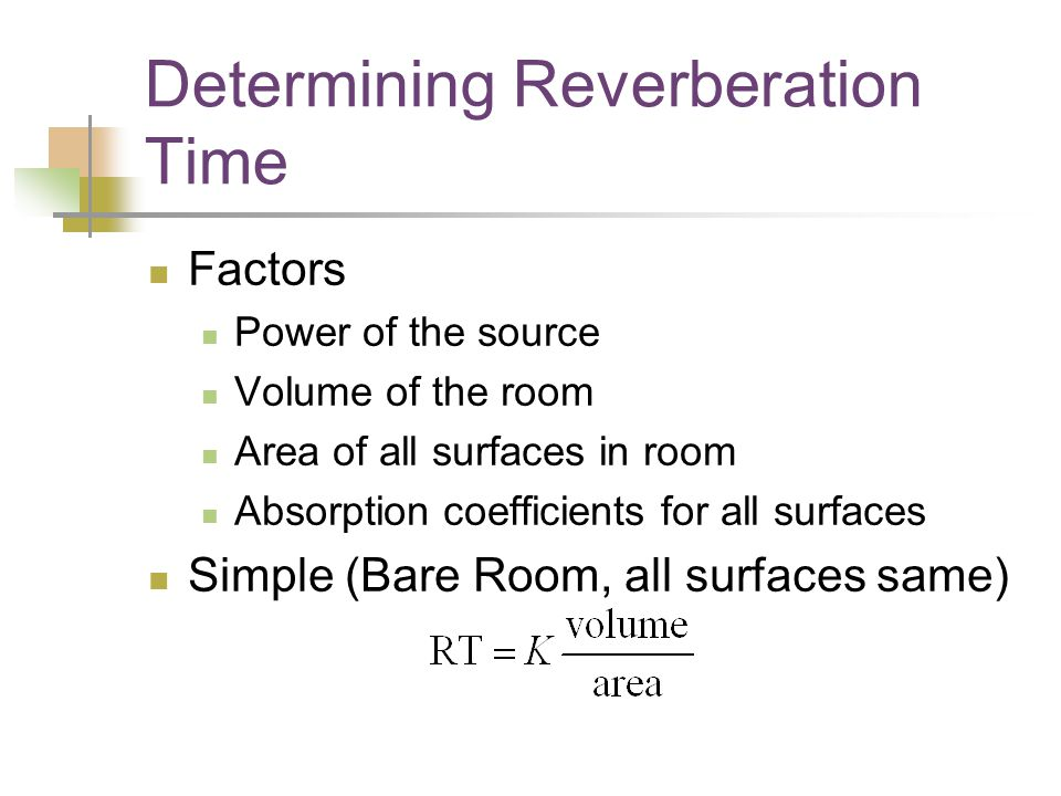 Determining Reverberation Time Factors Power of the source Volume of the room Area of all surfaces in room Absorption coefficients for all surfaces Simple (Bare Room, all surfaces same)