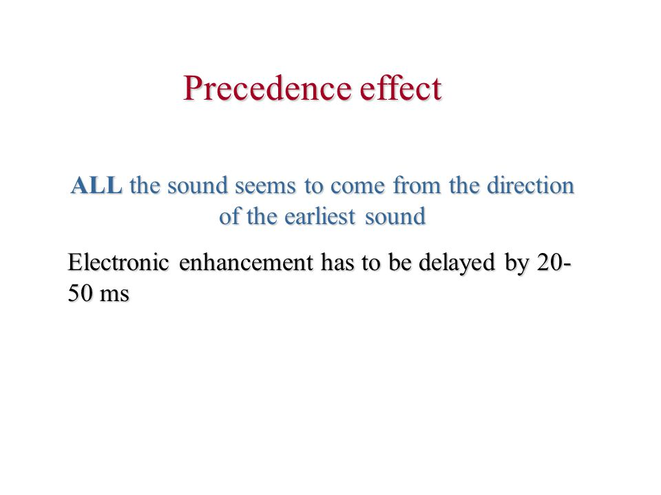 Precedence effect ALL the sound seems to come from the direction of the earliest sound Electronic enhancement has to be delayed by 20- 50 ms