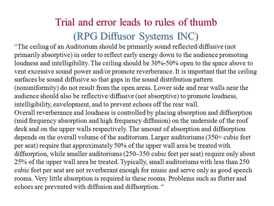 Trial and error leads to rules of thumb (RPG Diffusor Systems INC) The ceiling of an Auditorium should be primarily sound reflected/diffusive (not primarily absorptive) in order to reflect early energy down to the audience promoting loudness and intelligibility.