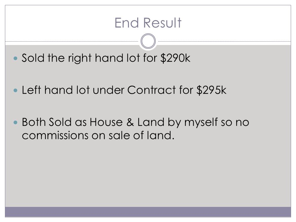 End Result Sold the right hand lot for $290k Left hand lot under Contract for $295k Both Sold as House & Land by myself so no commissions on sale of land.