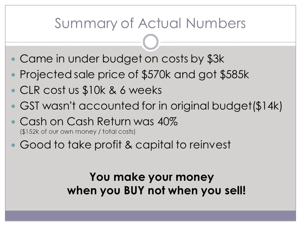 Summary of Actual Numbers Came in under budget on costs by $3k Projected sale price of $570k and got $585k CLR cost us $10k & 6 weeks GST wasn't accounted for in original budget($14k) Cash on Cash Return was 40% ($152k of our own money / total costs) Good to take profit & capital to reinvest You make your money when you BUY not when you sell!
