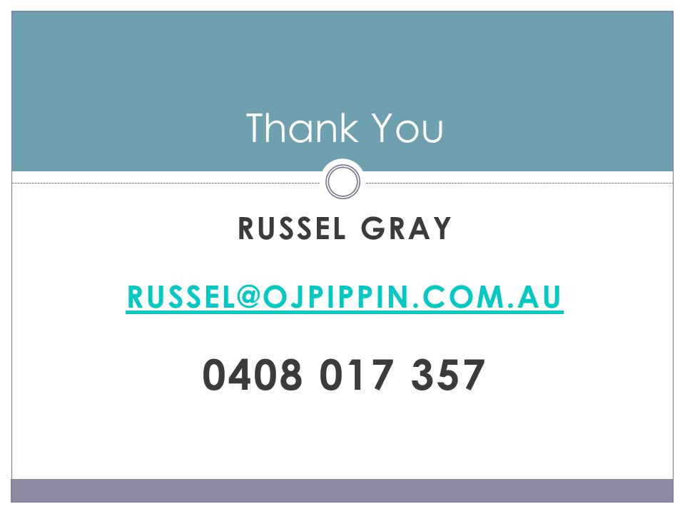 RUSSEL GRAY RUSSEL@OJPIPPIN.COM.AU 0408 017 357 Thank You