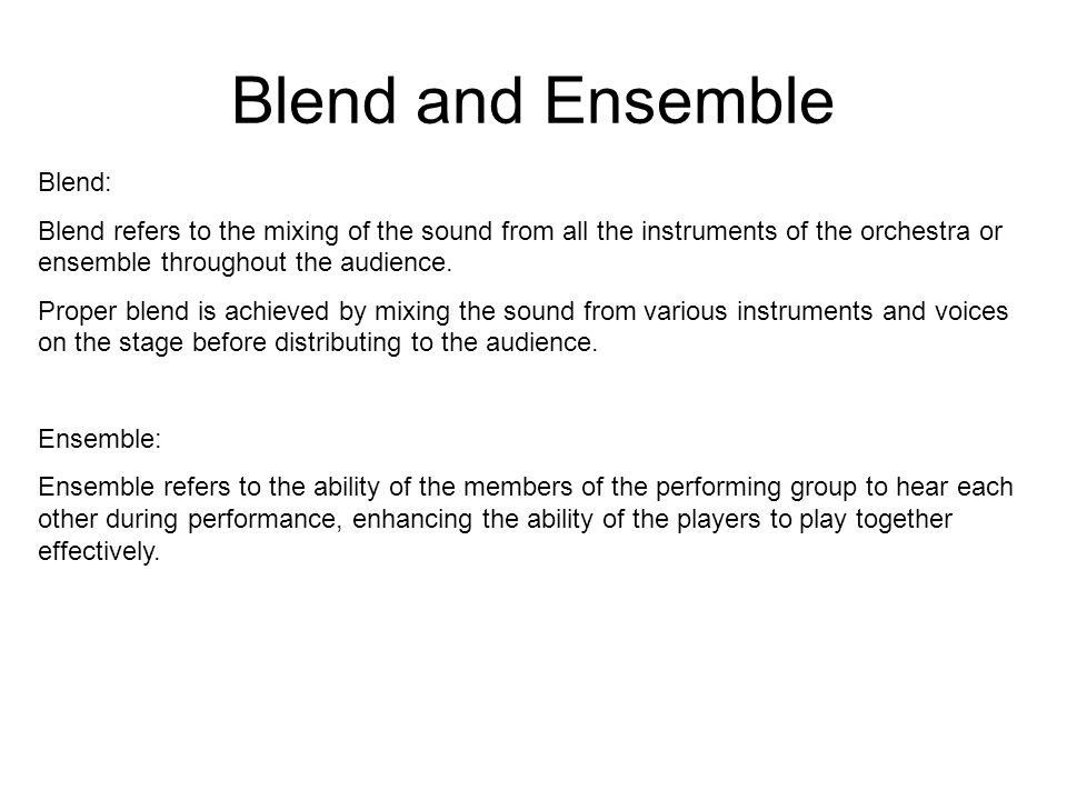 Blend and Ensemble Blend: Blend refers to the mixing of the sound from all the instruments of the orchestra or ensemble throughout the audience.