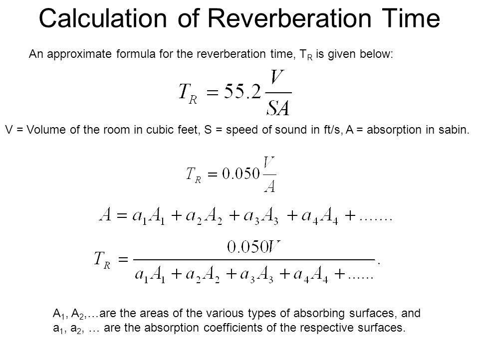 Calculation of Reverberation Time An approximate formula for the reverberation time, T R is given below: V = Volume of the room in cubic feet, S = speed of sound in ft/s, A = absorption in sabin.