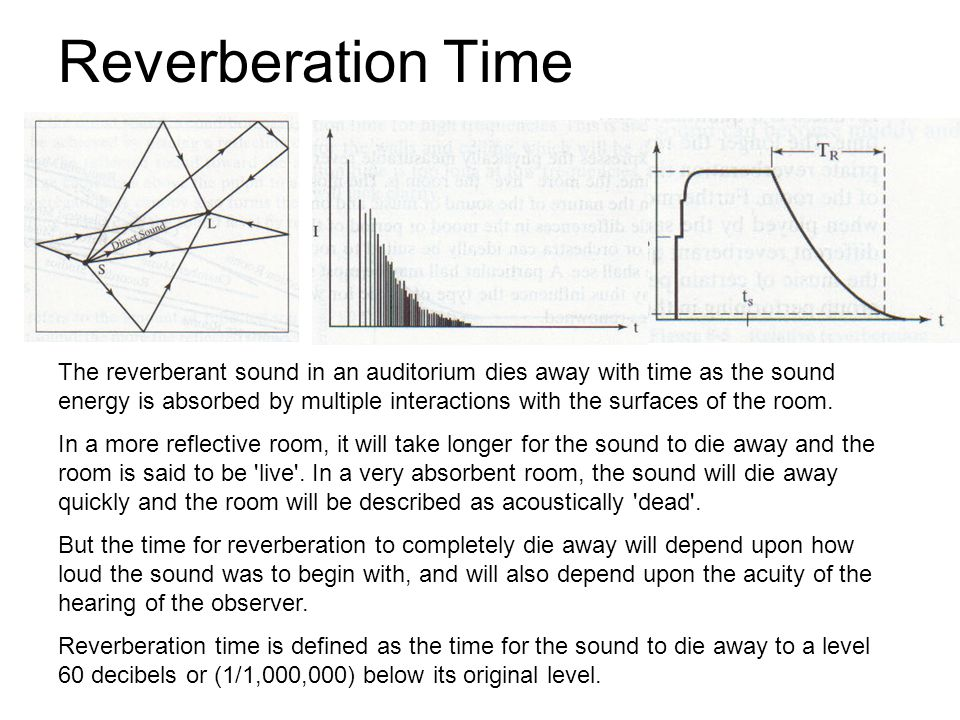 The reverberant sound in an auditorium dies away with time as the sound energy is absorbed by multiple interactions with the surfaces of the room.